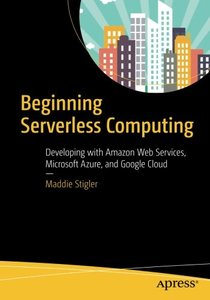 Beginning Serverless Computing: Developing with Amazon Web Services, Microsoft Azure, and Google Cloud-cover