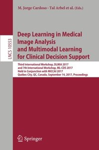 Deep Learning in Medical Image Analysis and Multimodal Learning for Clinical Decision Support: Third International Workshop, DLMIA 2017, and 7th ... (Lecture Notes in Computer Science)