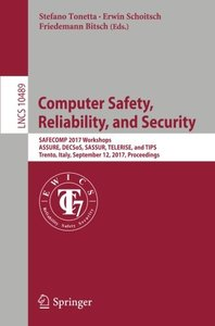 Computer Safety, Reliability, and Security: SAFECOMP 2017 Workshops, ASSURE, DECSoS, SASSUR, TELERISE, and TIPS, Trento, Italy, September 12, 2017, Proceedings (Lecture Notes in Computer Science)