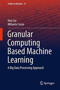 Granular Computing Based Machine Learning: A Big Data Processing Approach (Studies in Big Data)-cover