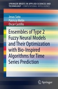 Ensembles of Type 2 Fuzzy Neural Models and Their Optimization with Bio-Inspired Algorithms for Time Series Prediction (SpringerBriefs in Applied Sciences and Technology)-cover
