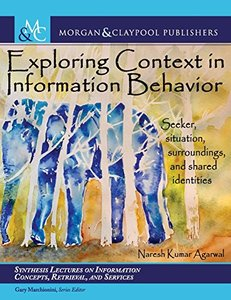 Exploring Context in Information Behavior: Seeker, Situation, Surroundings, and Shared Identities (Synthesis Lectures on Information Concepts, Retrieval, and Services)-cover