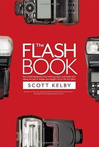 The Flash Book: How to fall hopelessly in love with your flash, and finally start taking the type of images you bought it for in the first place-cover
