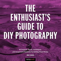 The Enthusiast's Guide to DIY Photography: 77 Projects, Hacks, Techniques, and Inexpensive Solutions for Getting Great Photos-cover