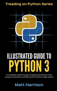Illustrated Guide to Python 3: A Complete Walkthrough of Beginning Python with Unique Illustrations Showing how Python Really Works. Now covering Python 3.6 (Treading on Python) (Volume 1)-cover