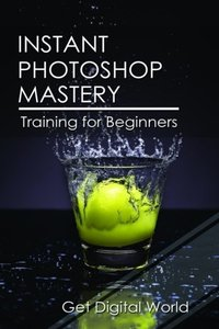 Instant Photoshop Mastery: Training For Beginners-cover