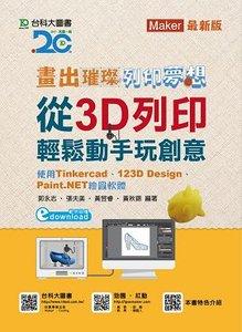 畫出璀璨、列印夢想 - 從 3D列印輕鬆動手畫玩創意-使用 Tinkercad、123D Design、Paint.NET 繪圖軟體-cover