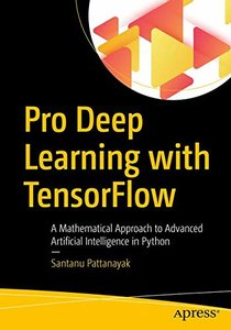 Pro Deep Learning with TensorFlow: A Mathematical Approach to Advanced Artificial Intelligence in Python-cover