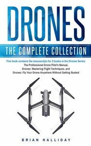 Drones: The Complete Collection: Three books in one. Drones: The Professional Drone Pilot's Manual, Drones: Mastering Flight Techniques, Drones: Fly Your Drone Anywhere Without Getting Busted-cover