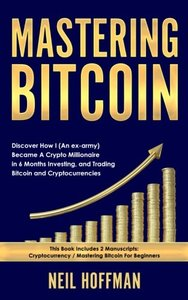 Mastering Bitcoin: Discover How I (An ex-army) Became A Crypto Millionaire in 6 Months Investing, and Trading Bitcoin and Cryptocurrencies (Bitcoin Trading Secrets)-cover
