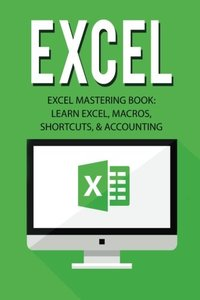 Excel: Excel Mastering Book: Learn Excel, Macros, Shortcuts, and Accounting (Excel Beginners Guide, Excel Mastering, Excel Macros, Excel Shortcuts)