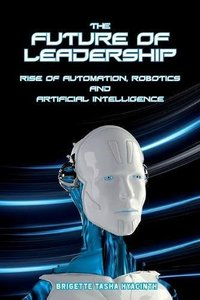The Future of Leadership: Rise of Automation, Robotics and Artificial Intelligence-cover