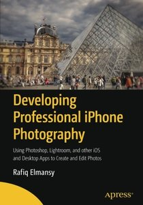 Developing Professional iPhone Photography: Using Photoshop, Lightroom, and other iOS and Desktop Apps to Create and Edit Photos-cover