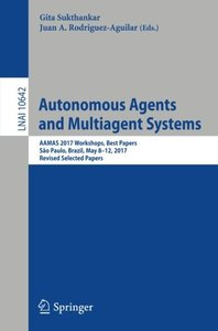 Autonomous Agents and Multiagent Systems: AAMAS 2017 Workshops, Best Papers, São Paulo, Brazil, May 8-12, 2017, Revised Selected Papers (Lecture Notes in Computer Science)