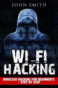 Hacking: WiFi Hacking, Wireless Hacking For Beginner's - Step by Step (How to Hack, Hacking for Dummies, Hacking For Beginners)