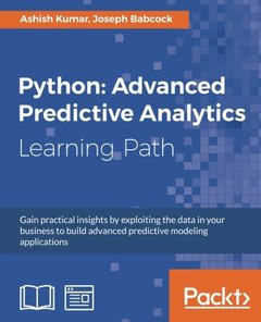 Python: Advanced Predictive Analytics: Gain practical insights by exploiting data in your business to build advanced predictive modeling applications