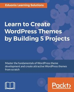 Learn to Create WordPress Themes by Building 5 Projects: Master the fundamentals of WordPress theme development and create attractive WordPress themes from scratch-cover