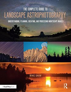 The Complete Guide to Landscape Astrophotography: Understanding, Planning, Creating, and Processing Nightscape Images-cover