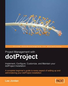 Project Management with dotProject: Implement, Configure, Customize, and Maintain your DotProject Installation: A complete beginner's guide to every ... administering your dotProject installation