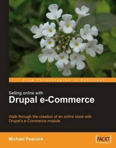 Selling Online with Drupal e-Commerce: Walk through the creation of an online store with Drupal's e-Commerce module (From Technologies to Solutions)-cover