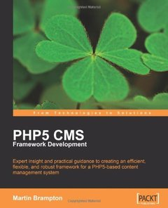 PHP 5 CMS Framework Development: Expert insight and practical guidance to creating an efficient, flexible, and robust framework for a PHP 5-based content management system-cover