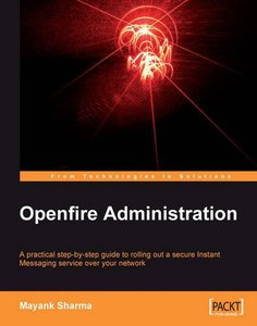 Openfire Administration: A practical step-by-step guide to rolling out a secure Instant Messaging service over your network