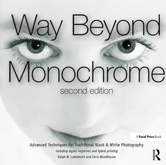 Way Beyond Monochrome 2e: Advanced Techniques for Traditional Black & White Photography including digital negatives and hybrid printing-cover