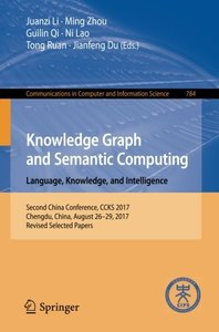 Knowledge Graph and Semantic Computing. Language, Knowledge, and Intelligence: Second China Conference, CCKS 2017, Chengdu, China, August 26–29, 2017, ... in Computer and Information Science)