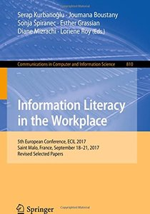 Information Literacy in the Workplace: 5th European Conference, ECIL 2017, Saint Malo, France, September 18-21, 2017, Revised Selected Papers (Communications in Computer and Information Science)