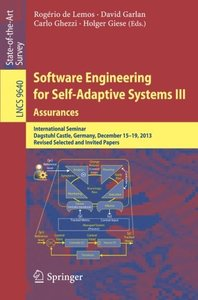 Software Engineering for Self-Adaptive Systems III. Assurances: International Seminar, Dagstuhl Castle, Germany, December 15-19, 2013, Revised ... Papers (Lecture Notes in Computer Science)