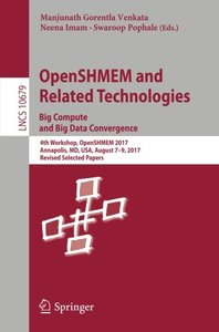 OpenSHMEM and Related Technologies. Big Compute and Big Data Convergence: 4th Workshop, OpenSHMEM 2017, Annapolis, MD, USA, August 7-9, 2017, Revised ... Papers (Lecture Notes in Computer Science)-cover