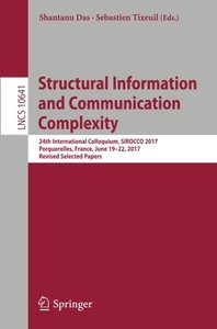 Structural Information and Communication Complexity: 24th International Colloquium, SIROCCO 2017, Porquerolles, France, June 19-22, 2017, Revised Selected Papers (Lecture Notes in Computer Science)-cover