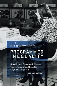 Programmed Inequality: How Britain Discarded Women Technologists and Lost Its Edge in Computing (History of Computing)
