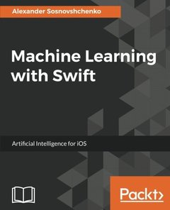 Machine Learning with Swift : Artificial Intelligence for iOS: Create intelligent iOS applications