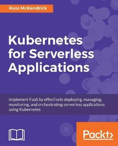 Kubernetes for Serverless Applications: Implement FaaS by effectively deploying, managing, monitoring, and orchestrating serverless applications using Kubernetes