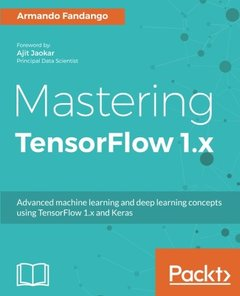 Mastering TensorFlow 1.x: Advanced machine learning and deep learning concepts using TensorFlow 1.x and Keras-cover