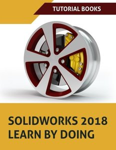 SOLIDWORKS 2018 Learn by doing: Part, Assembly, Drawings, Sheet metal, Surface Design, Mold Tools, Weldments, DimXpert, and Rendering-cover
