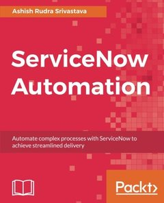 ServiceNow Automation: Automate complex processes with ServiceNow to achieve streamlined delivery-cover