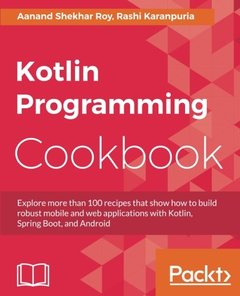 Kotlin Programming Cookbook: Over 100 recipes to build robust mobile and web applications with Kotlin, Spring Boot, and Android-cover