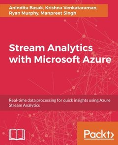 Stream Analytics with Microsoft Azure: Real-time data processing for quick insights using Azure Stream Analytics-cover