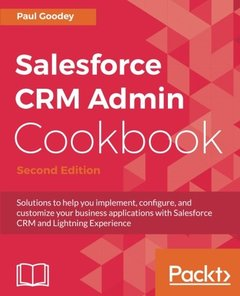 Salesforce CRM Admin Cookbook - Second Edition: Solutions to help you implement, configure, and customize your business applications with Salesforce CRM and Lightning Experience-cover