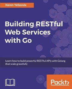 Building RESTful Web services with Go: Learn how to build powerful RESTful APIs with Golang that scale gracefully-cover