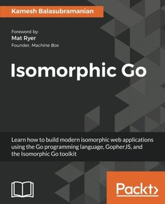 Isomorphic Go: Learn how to build modern isomorphic web applications using the Go programming language, GopherJS, and the Isomorphic Go toolkit-cover