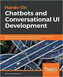 Hands-On Chatbots and Conversational UI Development: Build chatbots and voice user interfaces with Chatfuel, Dialogflow, Microsoft Bot Framework, Twilio, and Alexa Skills-cover