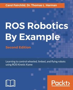 ROS Robotics By Example : Learning to control wheeled, limbed, and flying robots using ROS Kinetic Kame, 2/e-cover