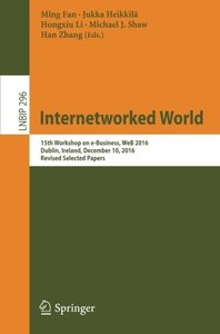 Internetworked World: 15th Workshop on e-Business, WeB 2016, Dublin, Ireland, December 10, 2016, Revised Selected Papers (Lecture Notes in Business Information Processing)