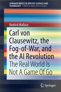 Carl von Clausewitz, the Fog-of-War, and the AI Revolution: The Real World Is Not A Game Of Go (SpringerBriefs in Applied Sciences and Technology)
