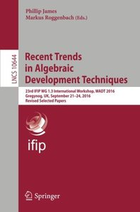 Recent Trends in Algebraic Development Techniques: 23rd IFIP WG 1.3 International Workshop, WADT 2016, Gregynog, UK, September 21–24, 2016, Revised Selected Papers (Lecture Notes in Computer Science)-cover