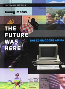 The Future Was Here: The Commodore Amiga (Platform Studies)-cover