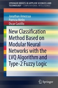 New Classification Method Based on Modular Neural Networks with the LVQ Algorithm and Type-2 Fuzzy Logic (SpringerBriefs in Applied Sciences and Technology)